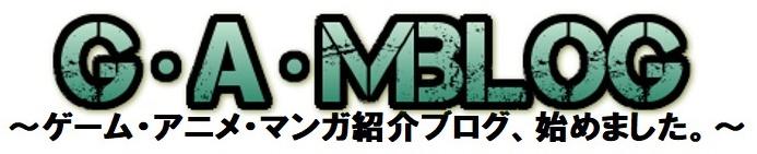 G・A・M BLOG~ゲーム・アニメ・マンガ紹介ブログ、始めました。~